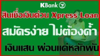 สินเชื่อเงินด่วน Xpress Loan สมัครง่าย ไม่ต้องค้ำ รับเงินแสนผ่อนสบายแค่หลักพัน ธนาคารกสิกรไทย